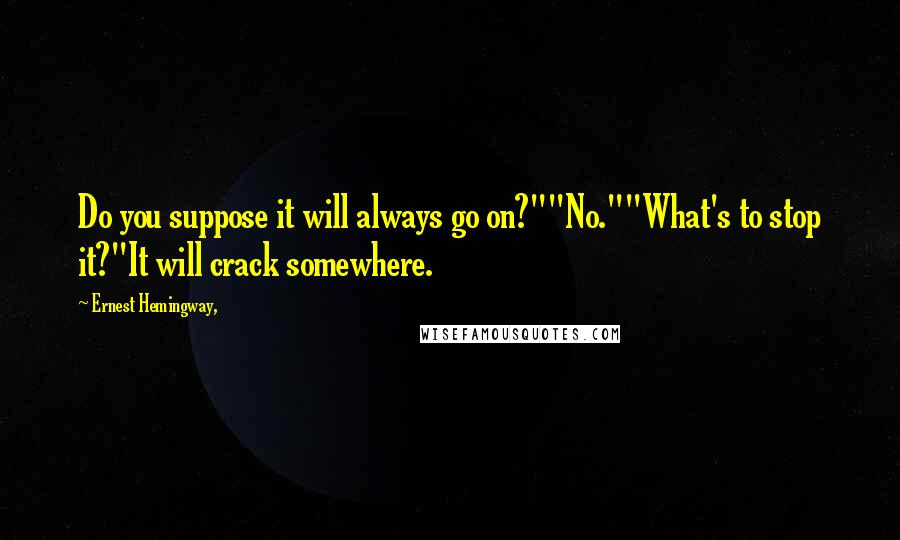 """Ernest Hemingway, quotes: Do you suppose it will always go on?""""""""No.""""""""What's to stop it?""""It will crack somewhere."""