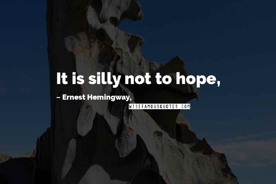 Ernest Hemingway, quotes: It is silly not to hope,