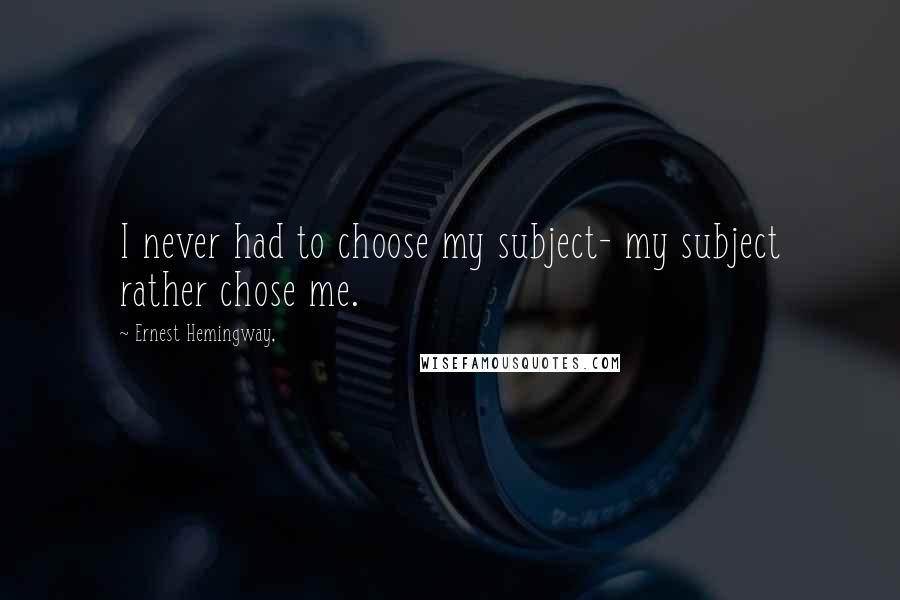 Ernest Hemingway, quotes: I never had to choose my subject- my subject rather chose me.