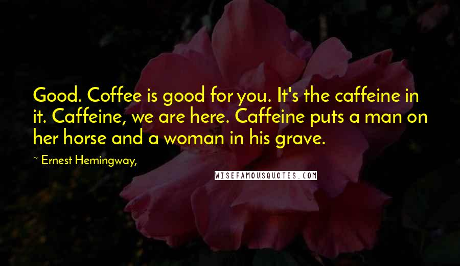 Ernest Hemingway, quotes: Good. Coffee is good for you. It's the caffeine in it. Caffeine, we are here. Caffeine puts a man on her horse and a woman in his grave.