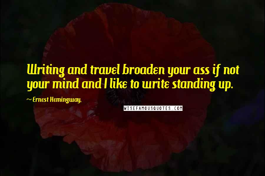 Ernest Hemingway, quotes: Writing and travel broaden your ass if not your mind and I like to write standing up.