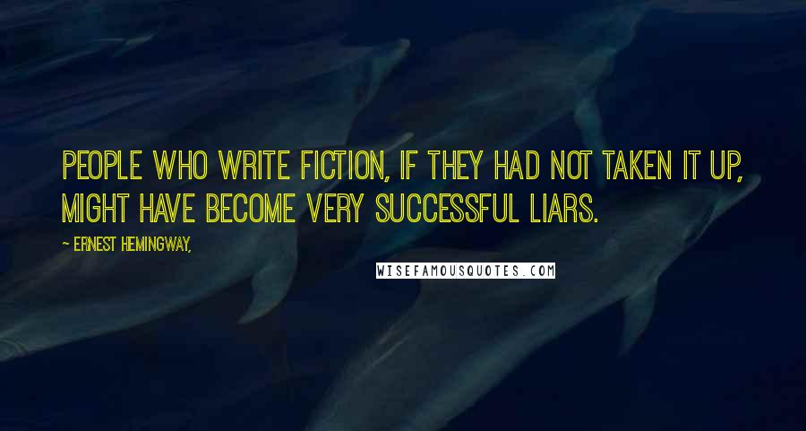 Ernest Hemingway, quotes: People who write fiction, if they had not taken it up, might have become very successful liars.
