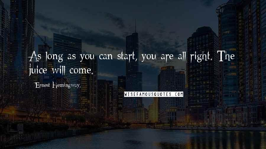 Ernest Hemingway, quotes: As long as you can start, you are all right. The juice will come.