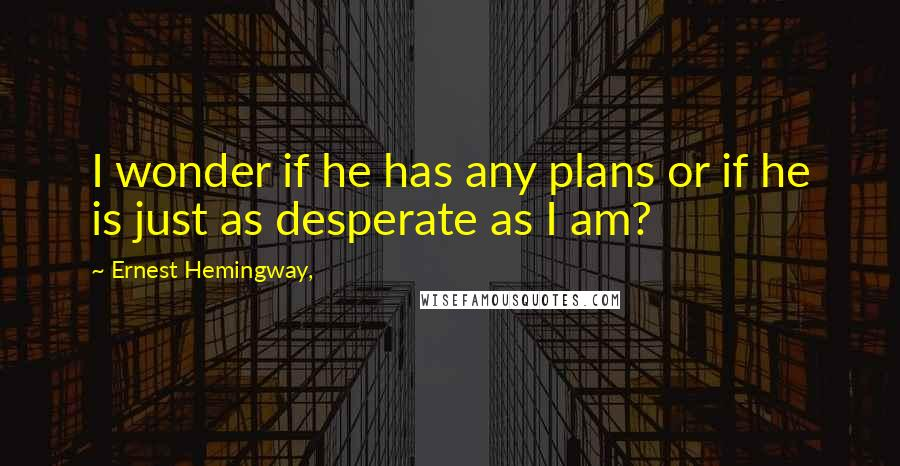 Ernest Hemingway, quotes: I wonder if he has any plans or if he is just as desperate as I am?