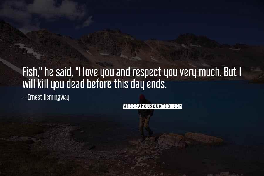 """Ernest Hemingway, quotes: Fish,"""" he said, """"I love you and respect you very much. But I will kill you dead before this day ends."""