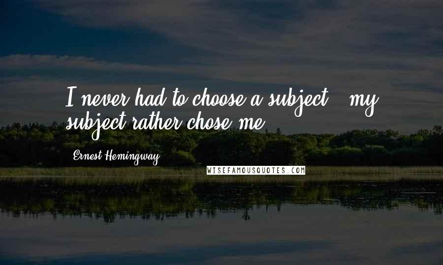 Ernest Hemingway, quotes: I never had to choose a subject - my subject rather chose me.