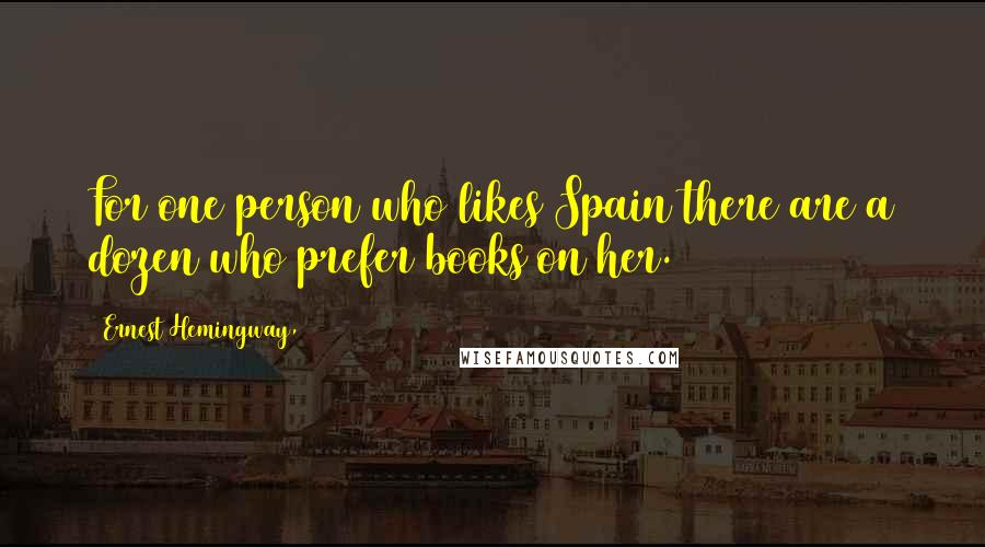 Ernest Hemingway, quotes: For one person who likes Spain there are a dozen who prefer books on her.