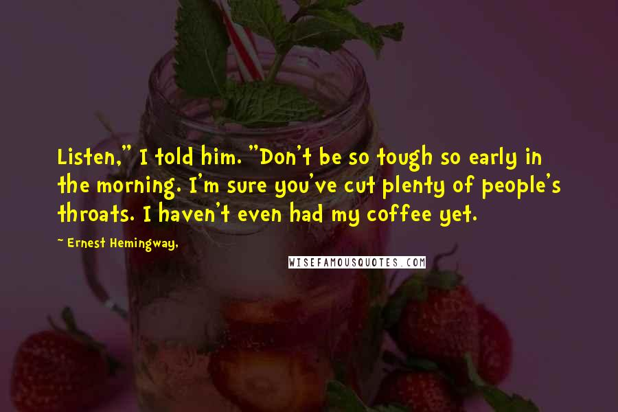 """Ernest Hemingway, quotes: Listen,"""" I told him. """"Don't be so tough so early in the morning. I'm sure you've cut plenty of people's throats. I haven't even had my coffee yet."""