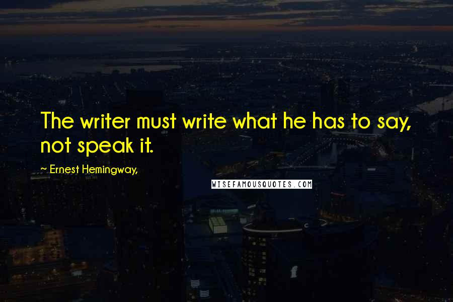 Ernest Hemingway, quotes: The writer must write what he has to say, not speak it.