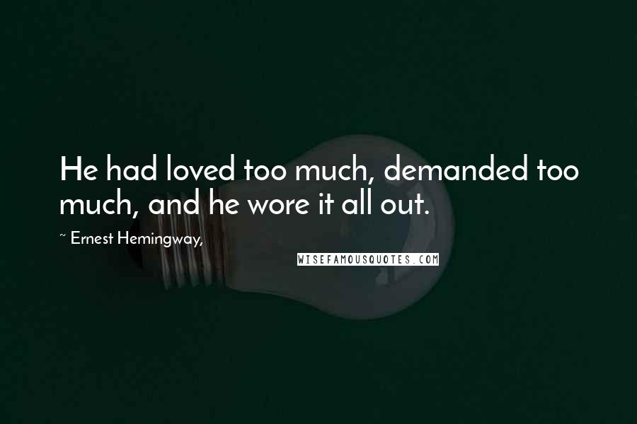 Ernest Hemingway, quotes: He had loved too much, demanded too much, and he wore it all out.