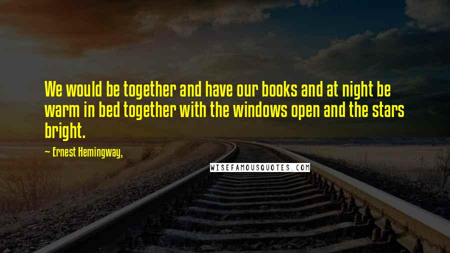 Ernest Hemingway, quotes: We would be together and have our books and at night be warm in bed together with the windows open and the stars bright.