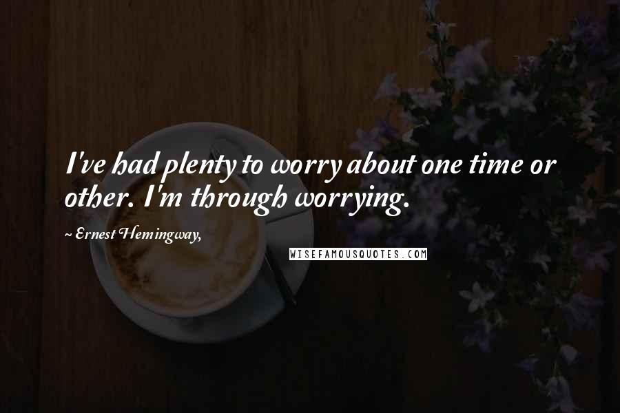 Ernest Hemingway, quotes: I've had plenty to worry about one time or other. I'm through worrying.