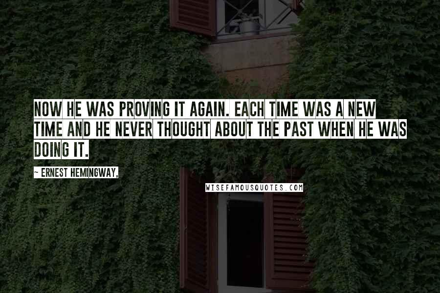 Ernest Hemingway, quotes: Now he was proving it again. Each time was a new time and he never thought about the past when he was doing it.