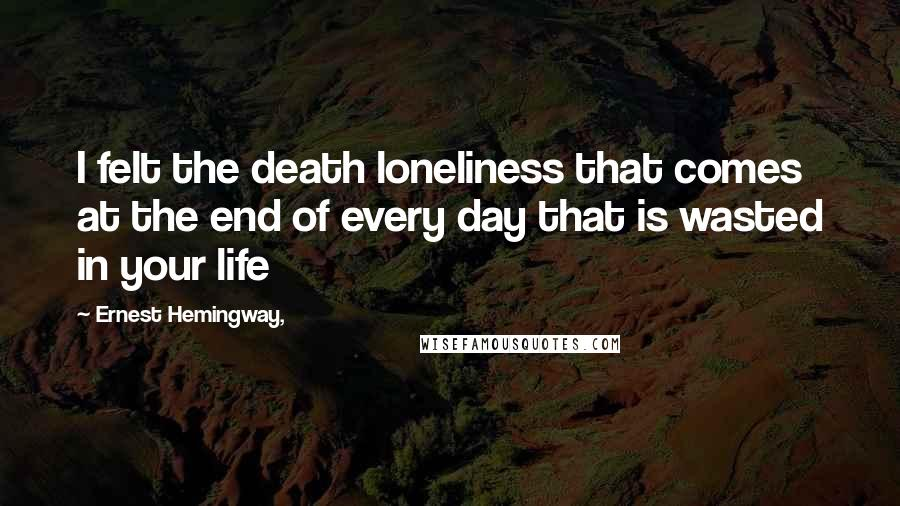 Ernest Hemingway, quotes: I felt the death loneliness that comes at the end of every day that is wasted in your life
