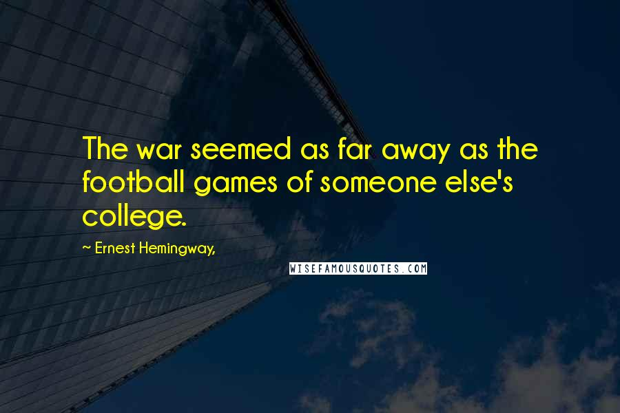 Ernest Hemingway, quotes: The war seemed as far away as the football games of someone else's college.