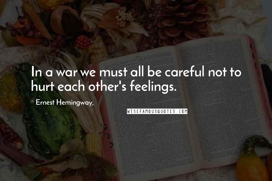 Ernest Hemingway, quotes: In a war we must all be careful not to hurt each other's feelings.