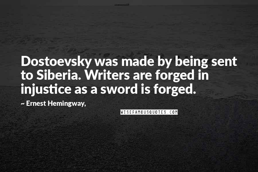 Ernest Hemingway, quotes: Dostoevsky was made by being sent to Siberia. Writers are forged in injustice as a sword is forged.