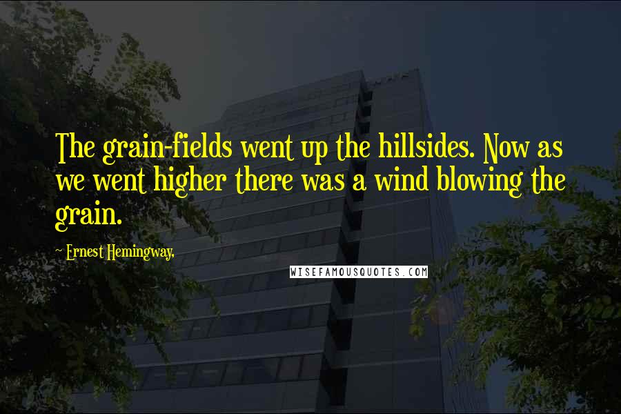 Ernest Hemingway, quotes: The grain-fields went up the hillsides. Now as we went higher there was a wind blowing the grain.