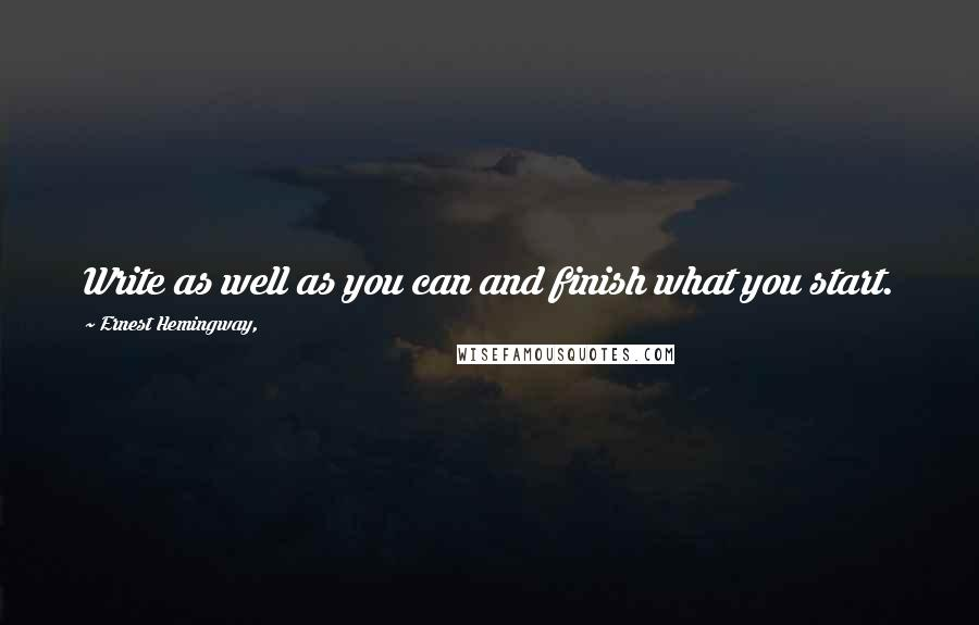 Ernest Hemingway, quotes: Write as well as you can and finish what you start.