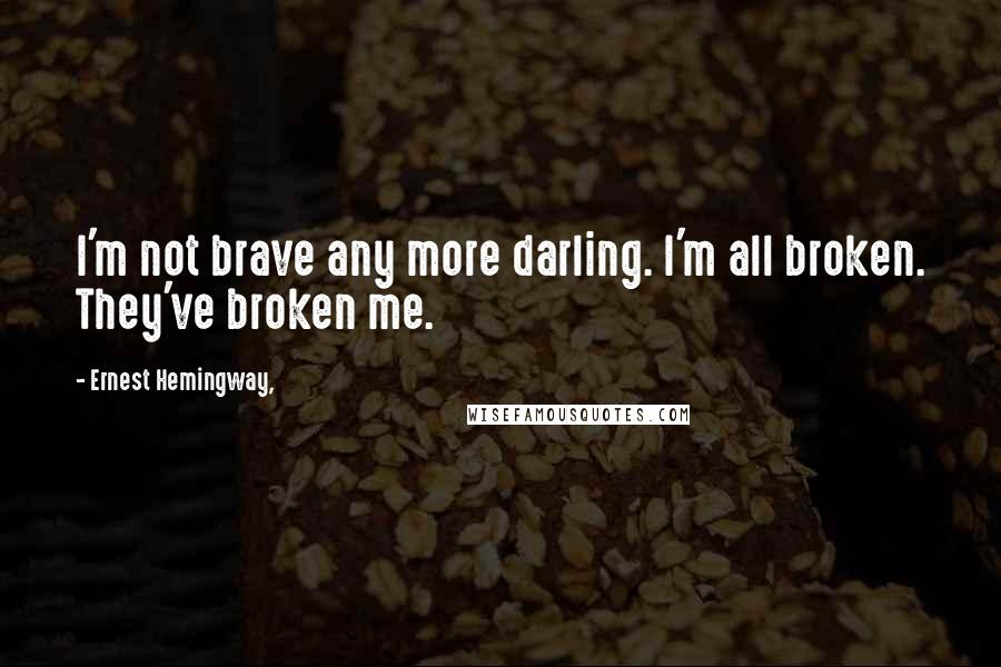 Ernest Hemingway, quotes: I'm not brave any more darling. I'm all broken. They've broken me.