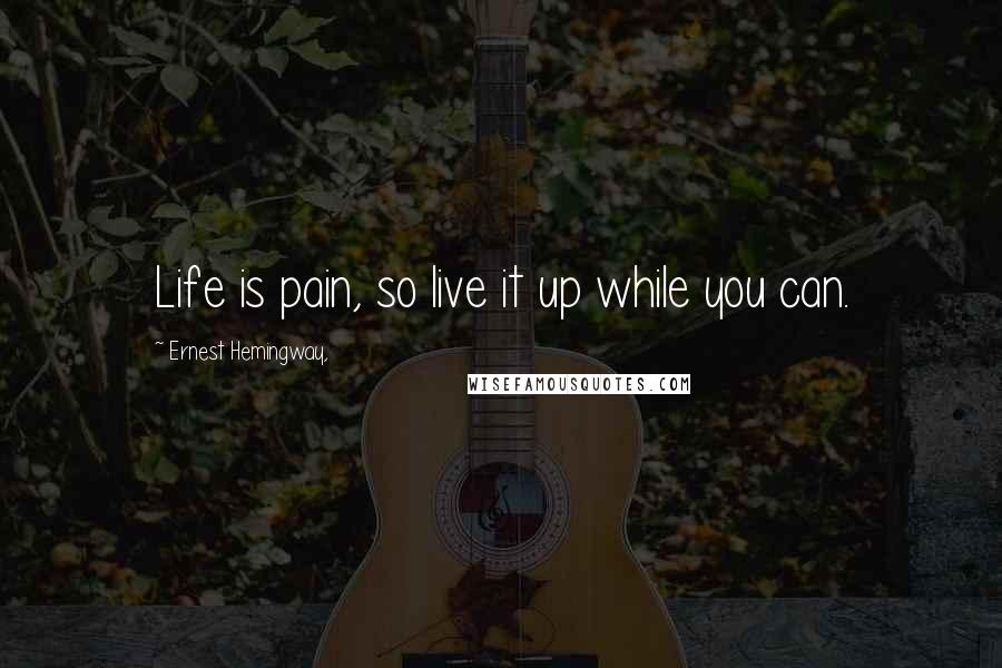 Ernest Hemingway, quotes: Life is pain, so live it up while you can.
