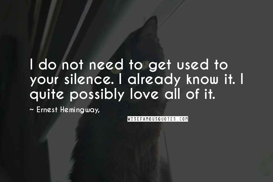 Ernest Hemingway, quotes: I do not need to get used to your silence. I already know it. I quite possibly love all of it.