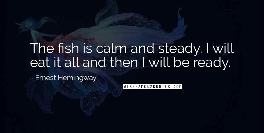 Ernest Hemingway, quotes: The fish is calm and steady. I will eat it all and then I will be ready.