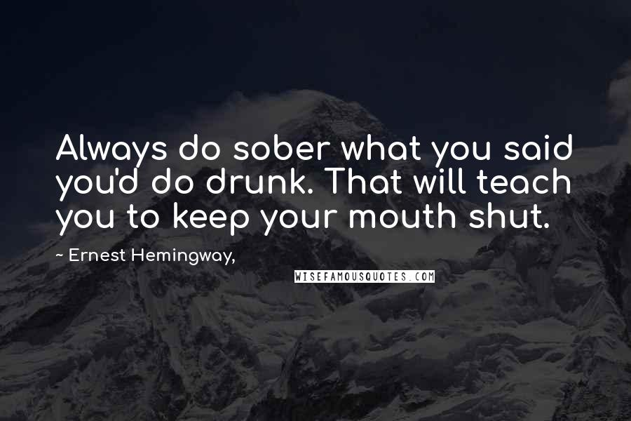Ernest Hemingway, quotes: Always do sober what you said you'd do drunk. That will teach you to keep your mouth shut.