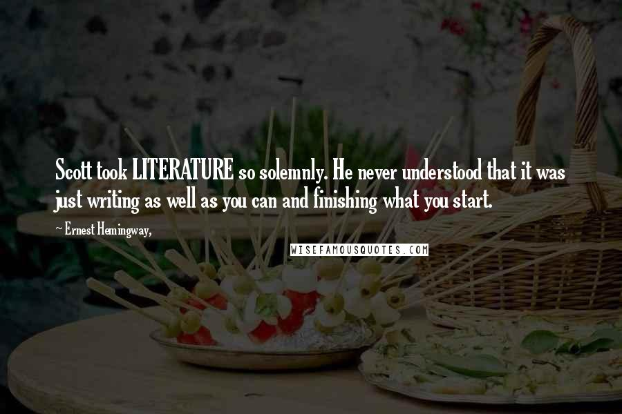 Ernest Hemingway, quotes: Scott took LITERATURE so solemnly. He never understood that it was just writing as well as you can and finishing what you start.