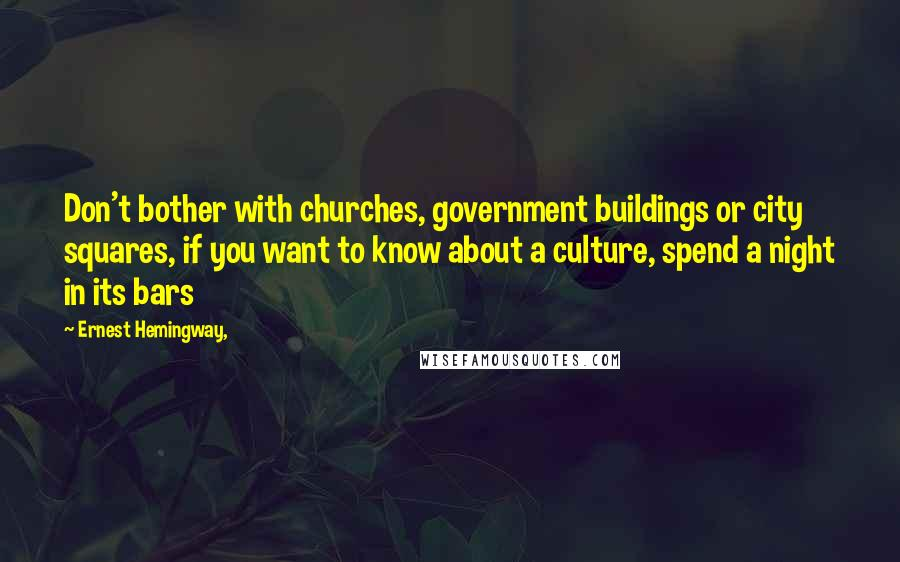 Ernest Hemingway, quotes: Don't bother with churches, government buildings or city squares, if you want to know about a culture, spend a night in its bars