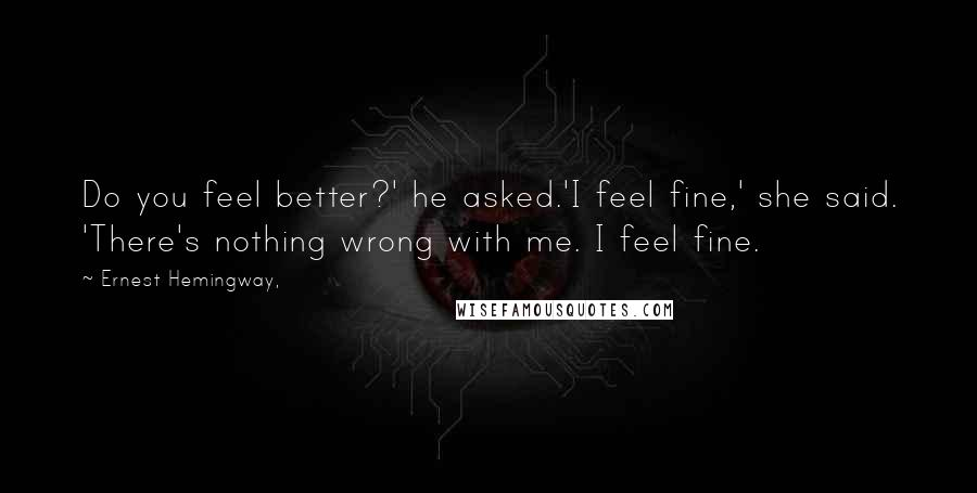 Ernest Hemingway, quotes: Do you feel better?' he asked.'I feel fine,' she said. 'There's nothing wrong with me. I feel fine.
