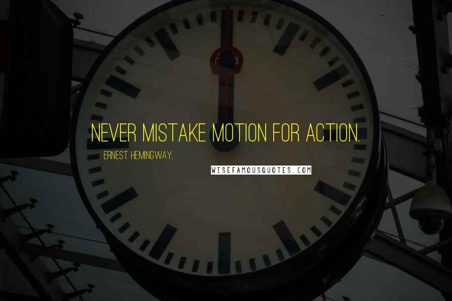 Ernest Hemingway, quotes: Never mistake motion for action.