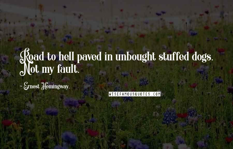Ernest Hemingway, quotes: Road to hell paved in unbought stuffed dogs. Not my fault.