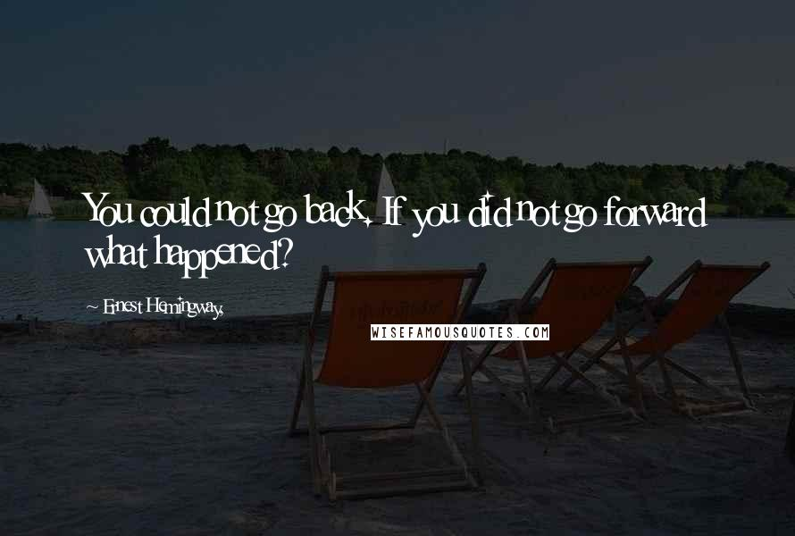Ernest Hemingway, quotes: You could not go back. If you did not go forward what happened?