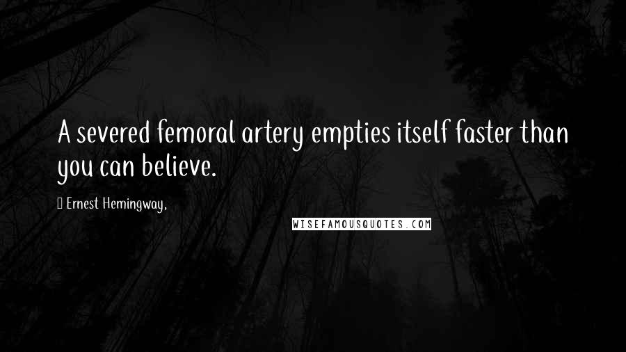 Ernest Hemingway, quotes: A severed femoral artery empties itself faster than you can believe.