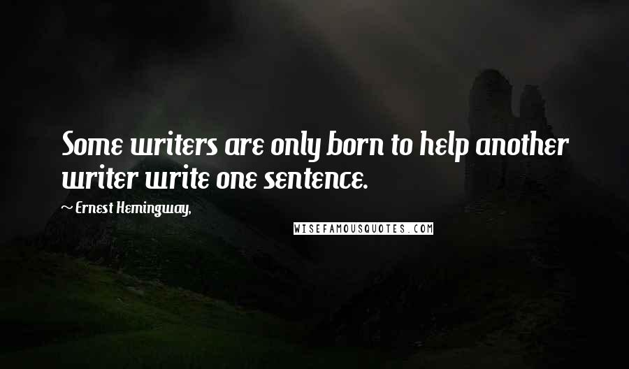 Ernest Hemingway, quotes: Some writers are only born to help another writer write one sentence.