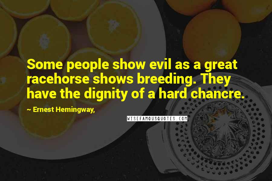 Ernest Hemingway, quotes: Some people show evil as a great racehorse shows breeding. They have the dignity of a hard chancre.