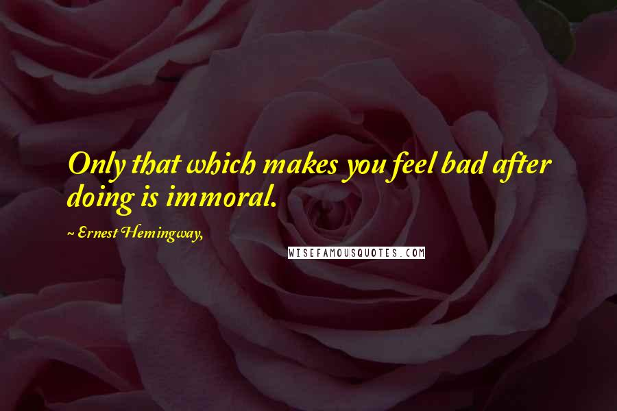 Ernest Hemingway, quotes: Only that which makes you feel bad after doing is immoral.