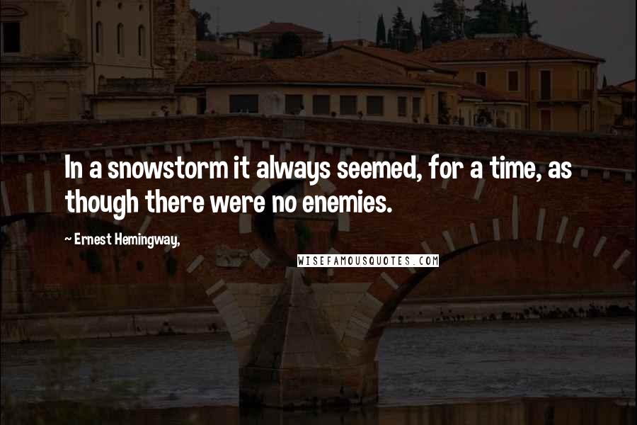 Ernest Hemingway, quotes: In a snowstorm it always seemed, for a time, as though there were no enemies.