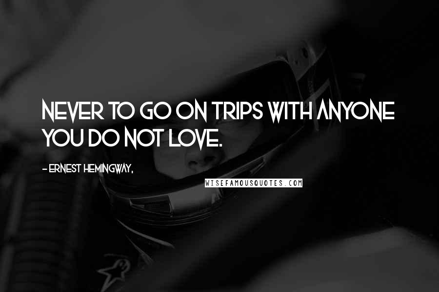 Ernest Hemingway, quotes: Never to go on trips with anyone you do not love.