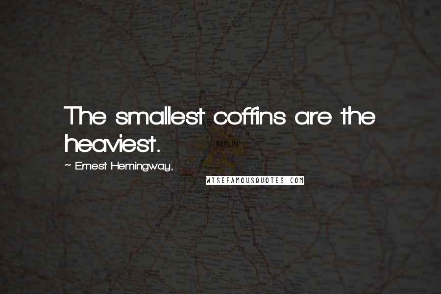 Ernest Hemingway, quotes: The smallest coffins are the heaviest.