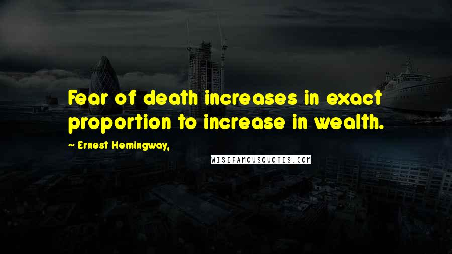 Ernest Hemingway, quotes: Fear of death increases in exact proportion to increase in wealth.