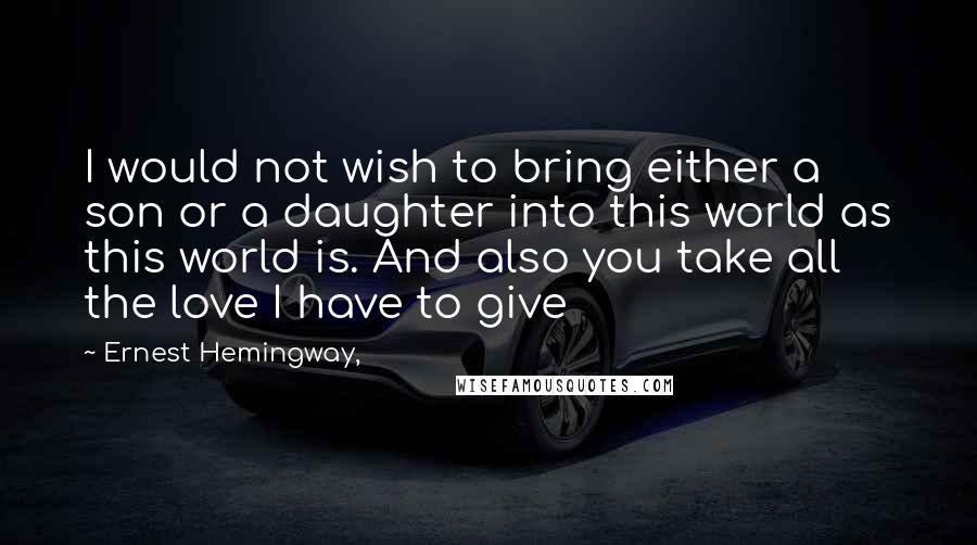 Ernest Hemingway, quotes: I would not wish to bring either a son or a daughter into this world as this world is. And also you take all the love I have to give