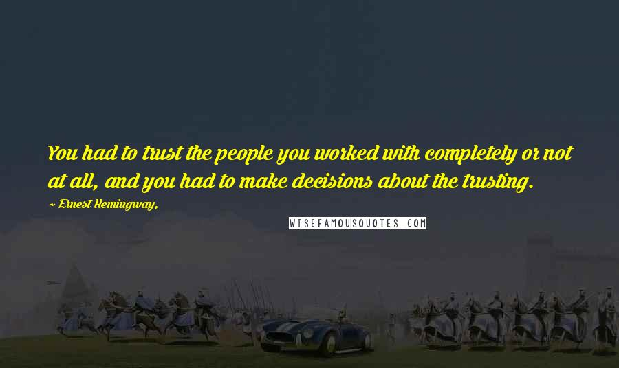 Ernest Hemingway, quotes: You had to trust the people you worked with completely or not at all, and you had to make decisions about the trusting.