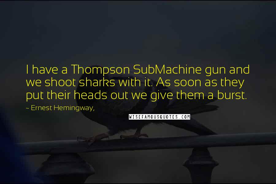 Ernest Hemingway, quotes: I have a Thompson SubMachine gun and we shoot sharks with it. As soon as they put their heads out we give them a burst.
