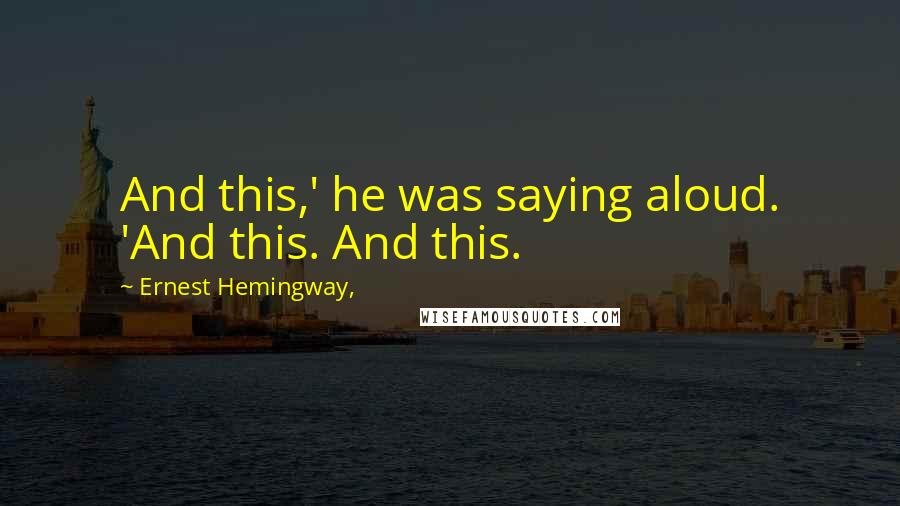 Ernest Hemingway, quotes: And this,' he was saying aloud. 'And this. And this.