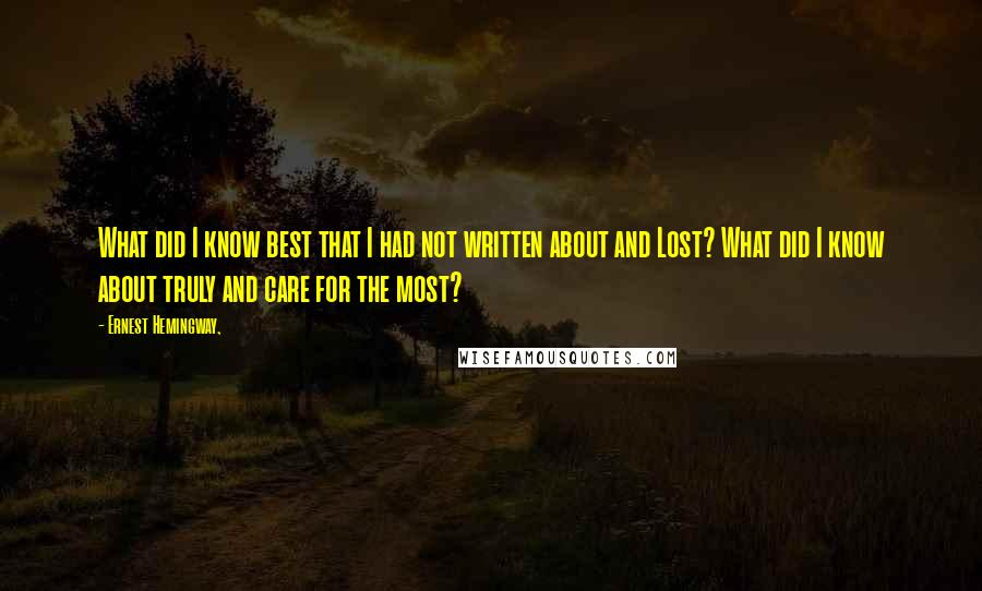 Ernest Hemingway, quotes: What did I know best that I had not written about and Lost? What did I know about truly and care for the most?