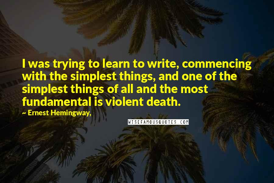 Ernest Hemingway, quotes: I was trying to learn to write, commencing with the simplest things, and one of the simplest things of all and the most fundamental is violent death.