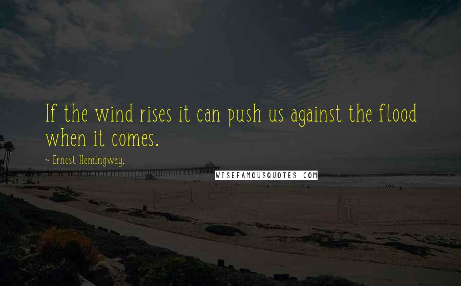 Ernest Hemingway, quotes: If the wind rises it can push us against the flood when it comes.
