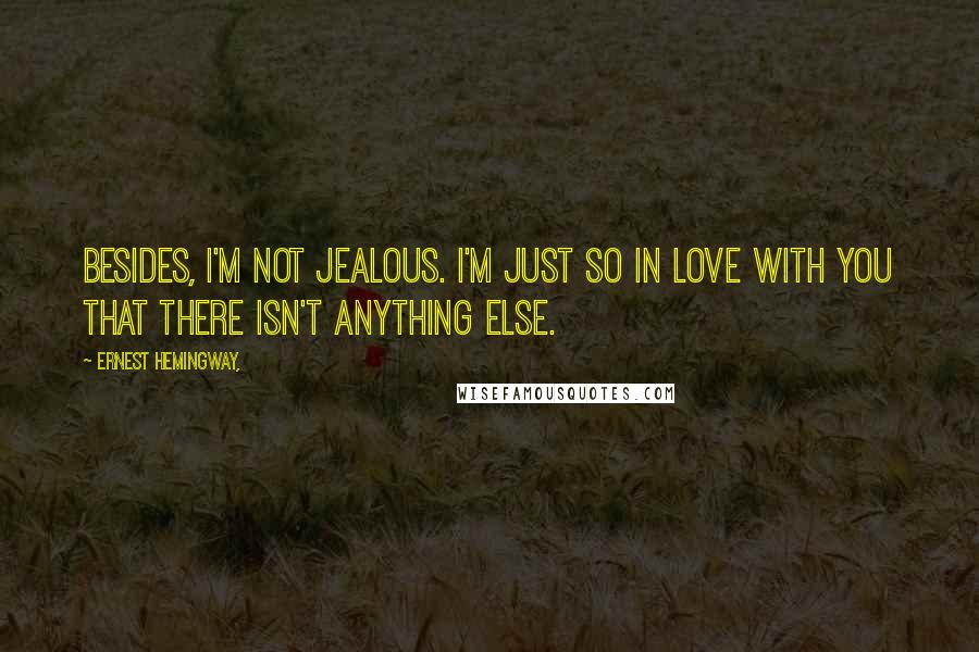 Ernest Hemingway, quotes: Besides, I'm not jealous. I'm just so in love with you that there isn't anything else.